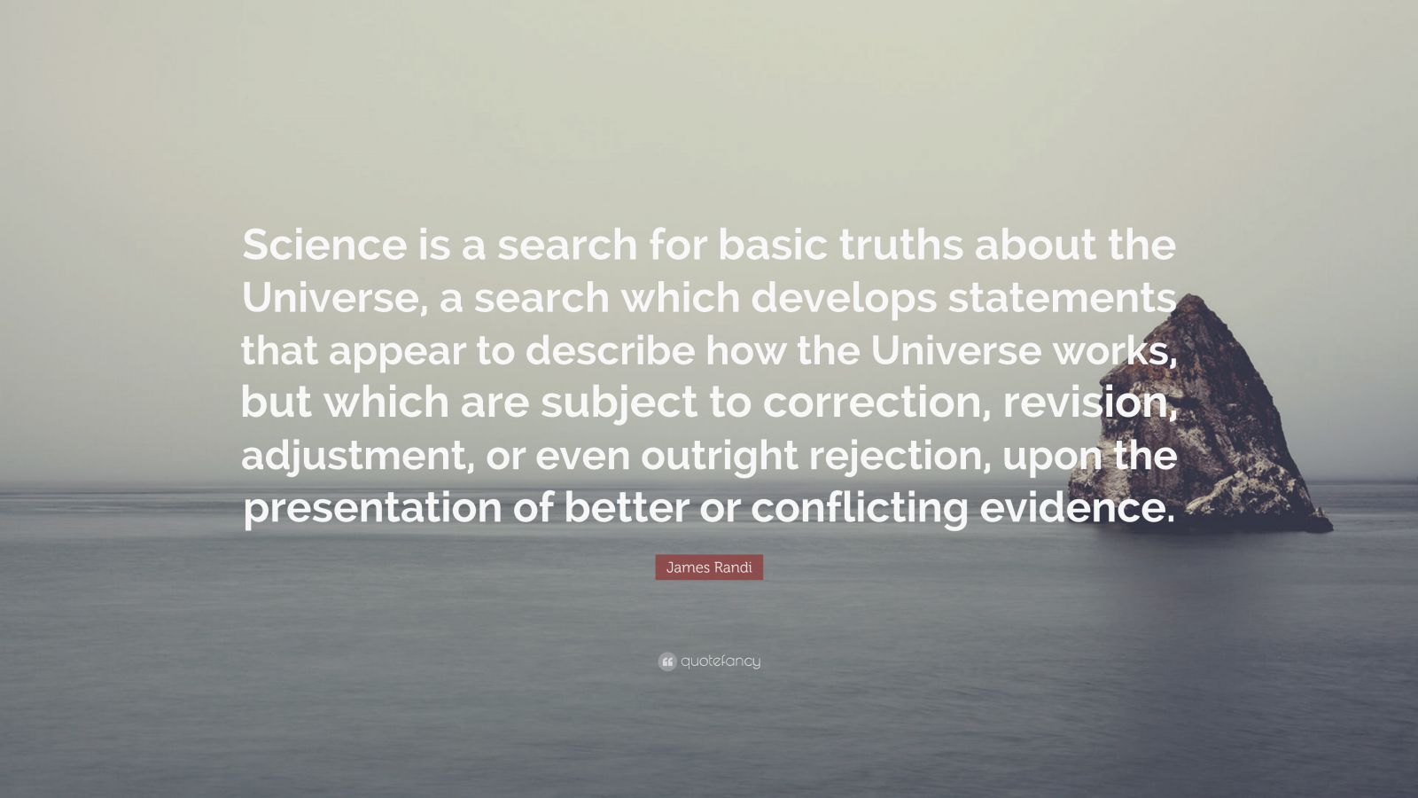 """James Randi Quote: """"Science is a search for basic truths about the Universe, a search which develops statements that appear to describe how the Universe works, but which are subject to correction, revision, adjustment, or even outright rejection, upon the presentation of better or conflicting evidence."""""""