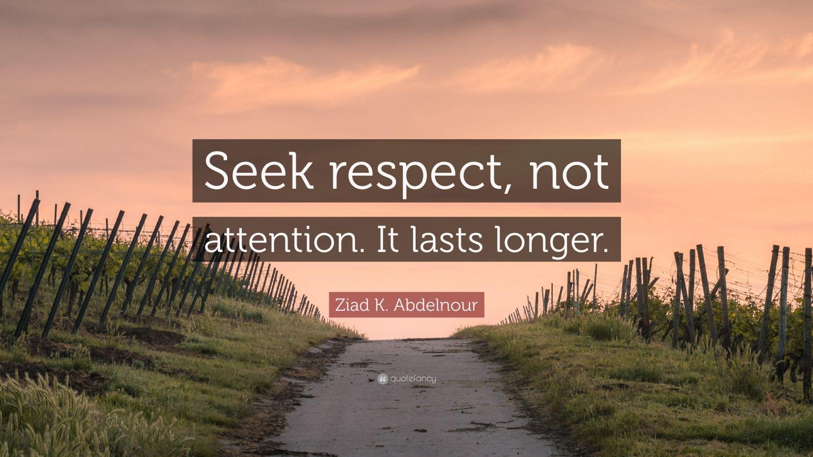 "Ziad K. Abdelnour Quote: ""Seek respect, not attention. It lasts longer."""