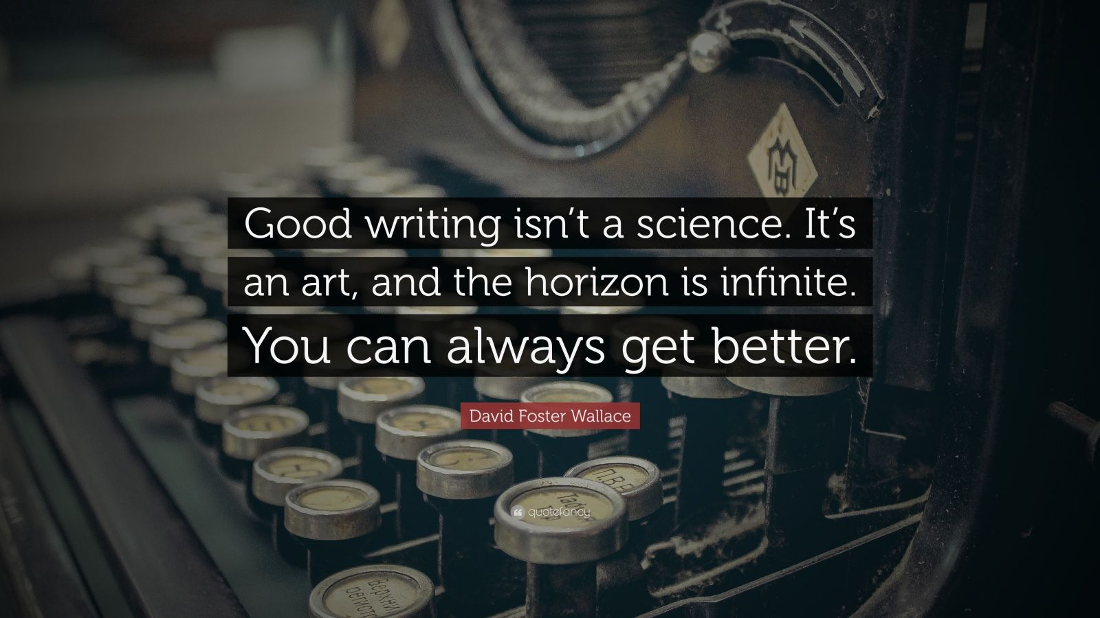 "David Foster Wallace Quote: ""Good writing isn't a science. It's an art, and the horizon is infinite. You can always get better."""