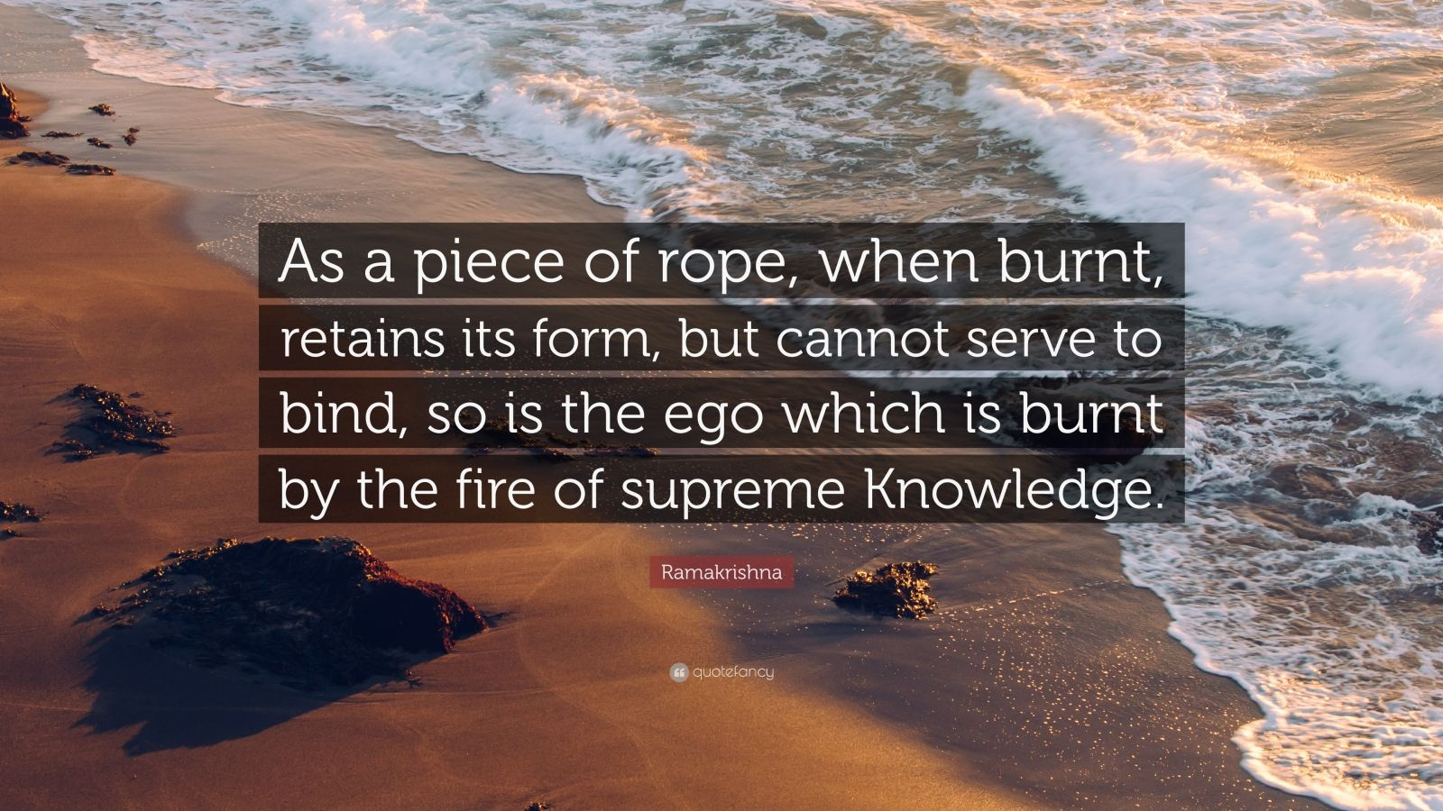"Ramakrishna Quote: ""As a piece of rope, when burnt, retains its form, but cannot serve to bind, so is the ego which is burnt by the fire of supreme Knowledge."""