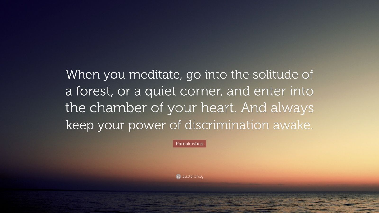 """Ramakrishna Quote: """"When you meditate, go into the solitude of a forest, or a quiet corner, and enter into the chamber of your heart. And always keep your power of discrimination awake."""""""