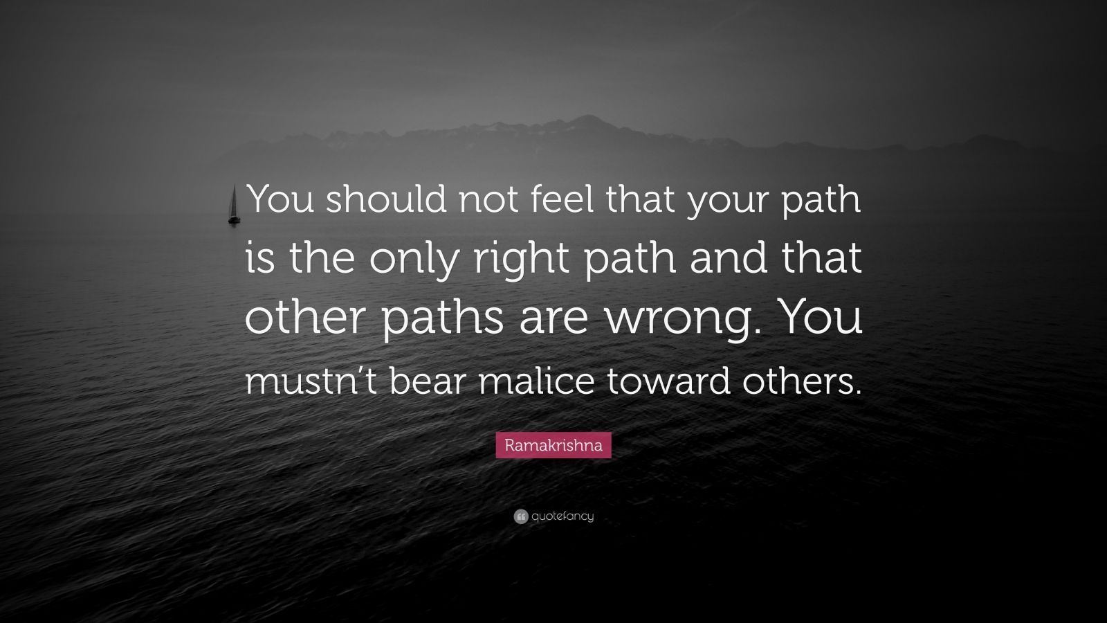 """Ramakrishna Quote: """"You should not feel that your path is the only right path and that other paths are wrong. You mustn't bear malice toward others."""""""
