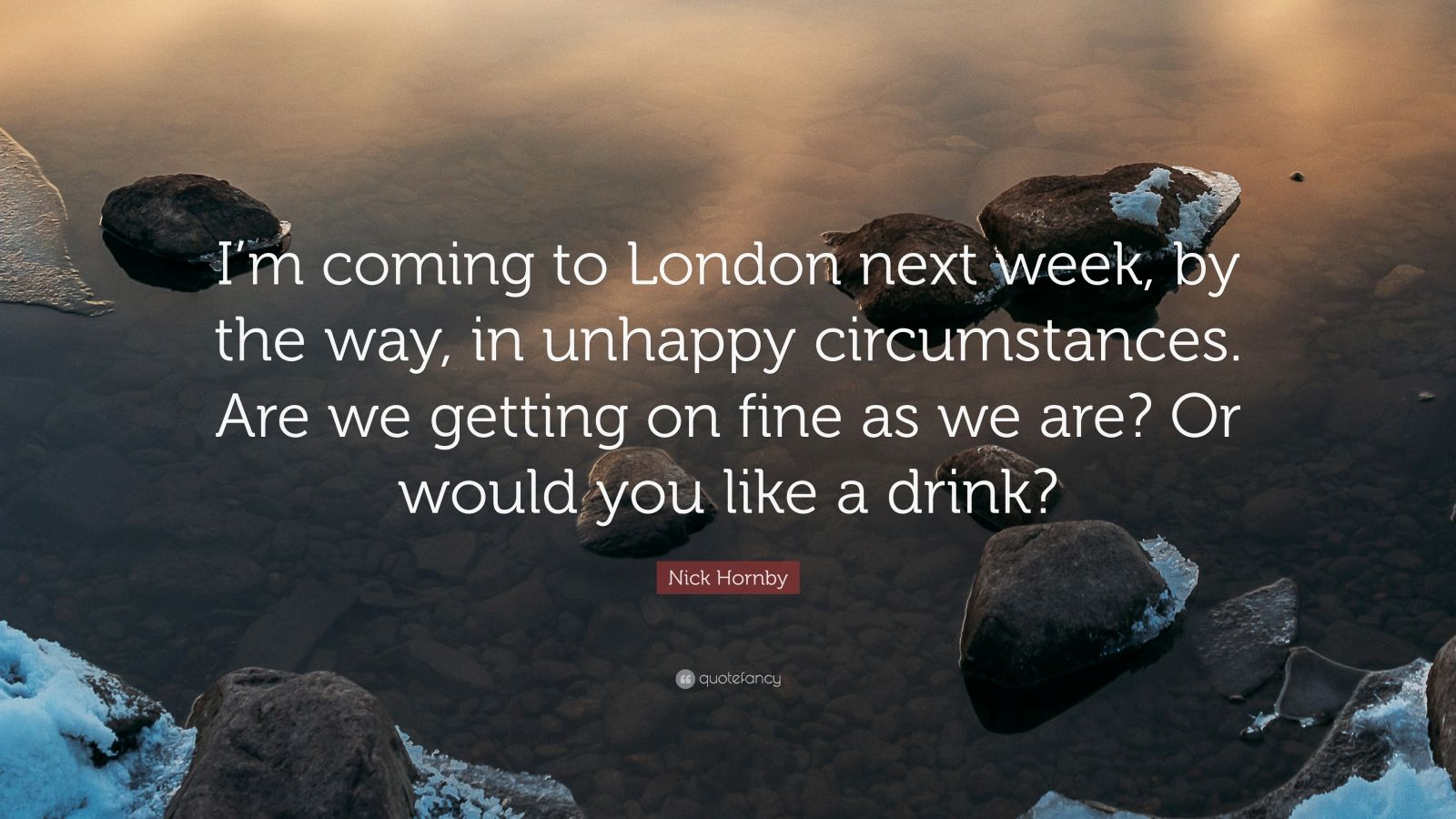 "Nick Hornby Quote: ""I'm coming to London next week, by the way, in unhappy circumstances. Are we getting on fine as we are? Or would you like a drink?"""