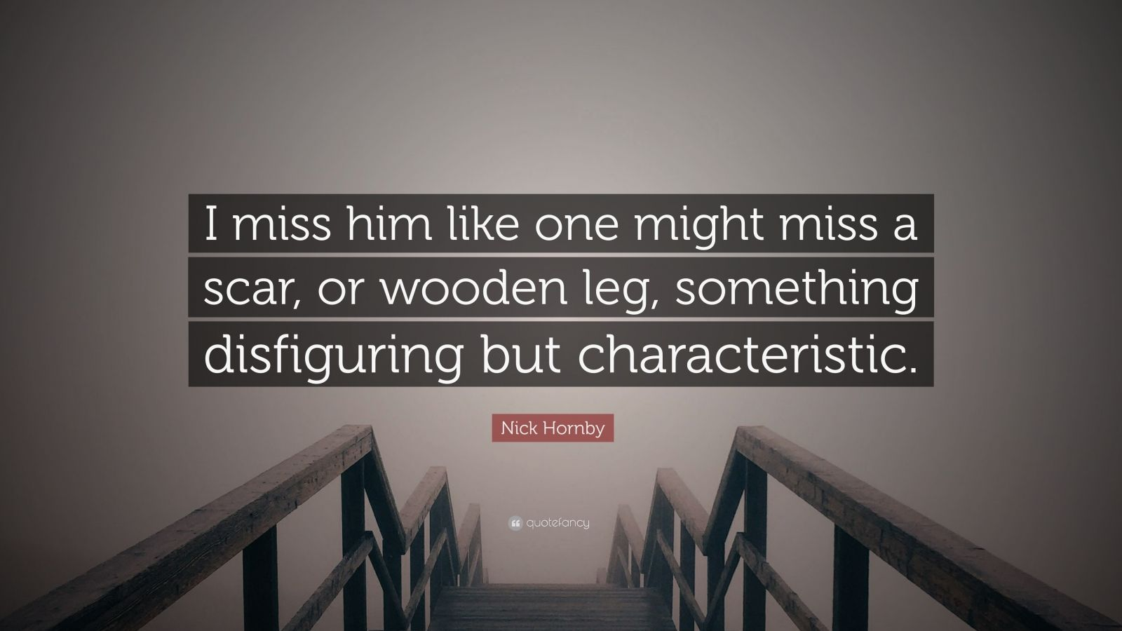 "Nick Hornby Quote: ""I miss him like one might miss a scar, or wooden leg, something disfiguring but characteristic."""
