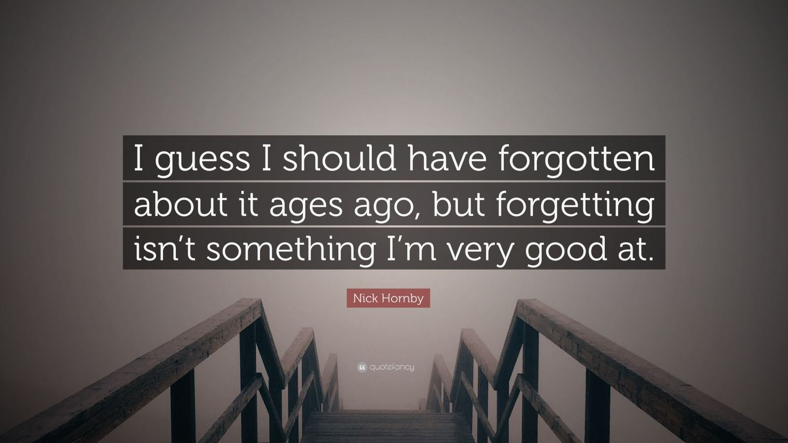 """Nick Hornby Quote: """"I guess I should have forgotten about it ages ago, but forgetting isn't something I'm very good at."""""""