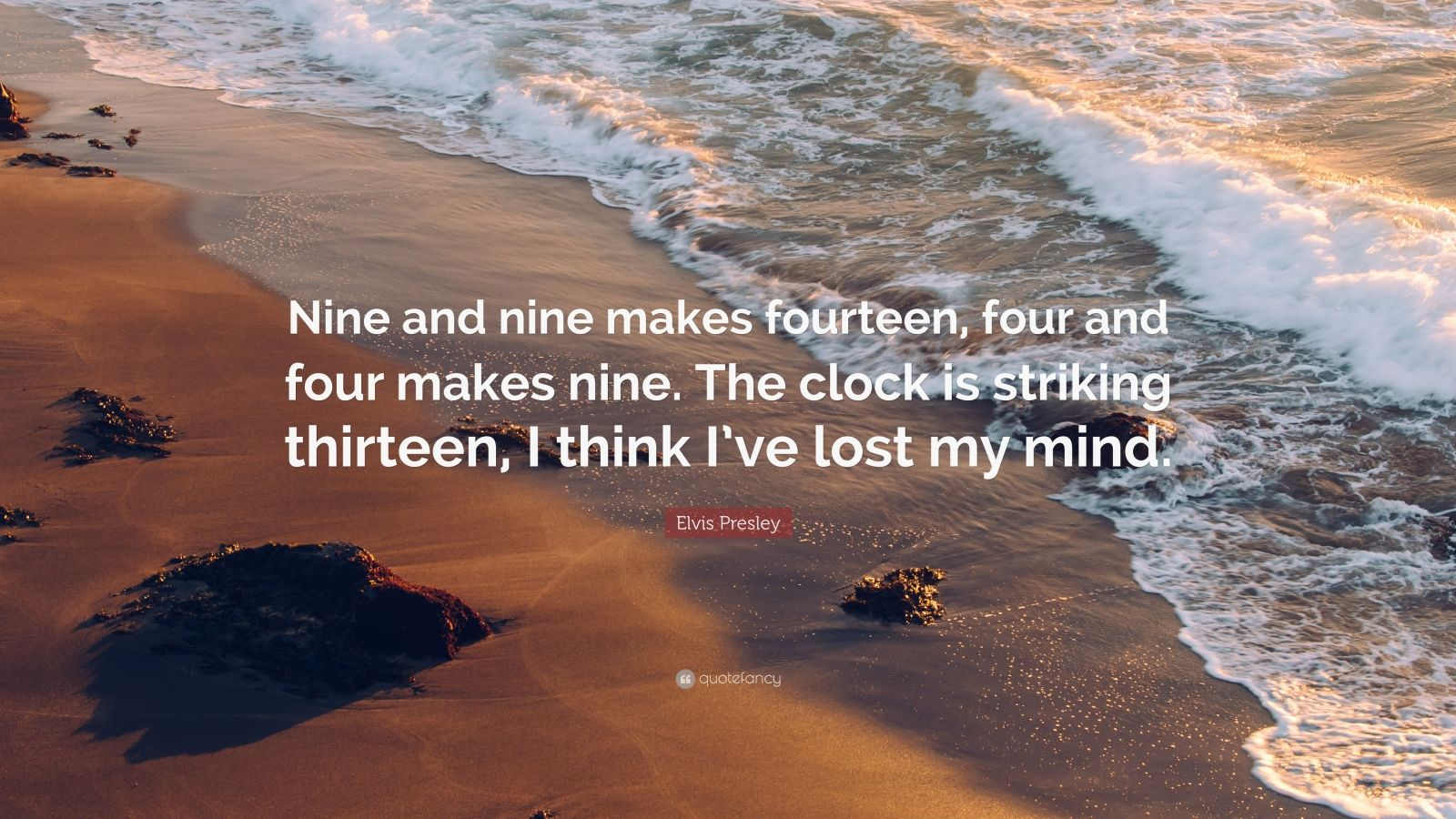 """Elvis Presley Quote: """"Nine and nine makes fourteen, four and four makes nine. The clock is striking thirteen, I think I've lost my mind."""""""