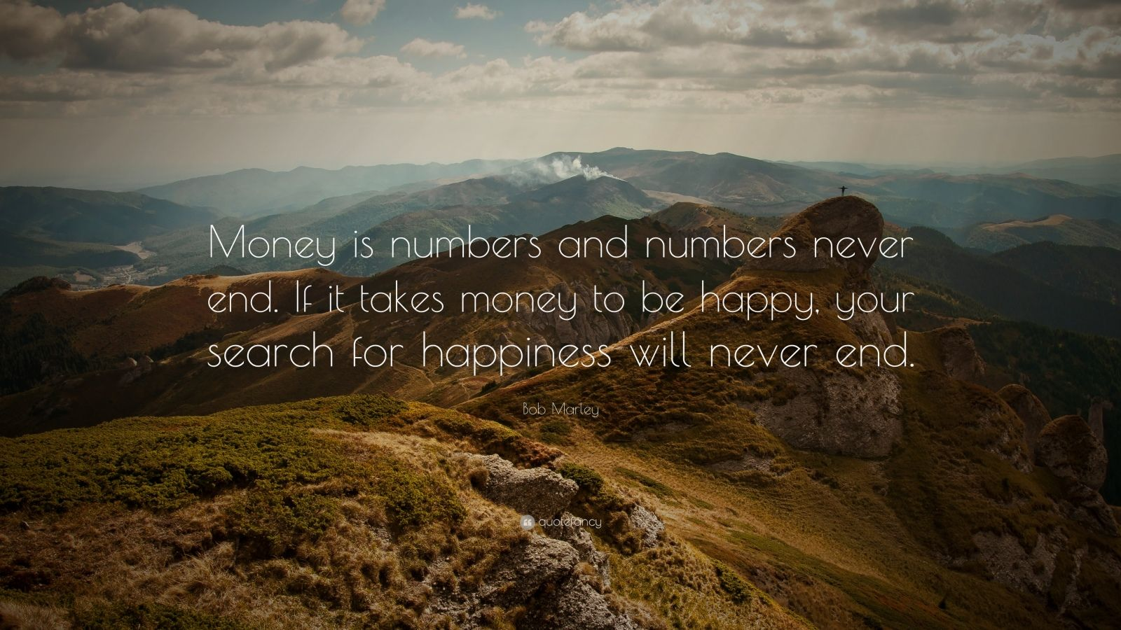 """Bob Marley Quote: """"Money is numbers and numbers never end. If it takes money to be happy, your search for happiness will never end."""""""