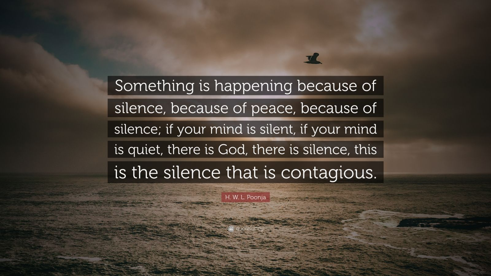 "H. W. L. Poonja Quote: ""Something is happening because of silence, because of peace, because of silence; if your mind is silent, if your mind is quiet, there is God, there is silence, this is the silence that is contagious."""
