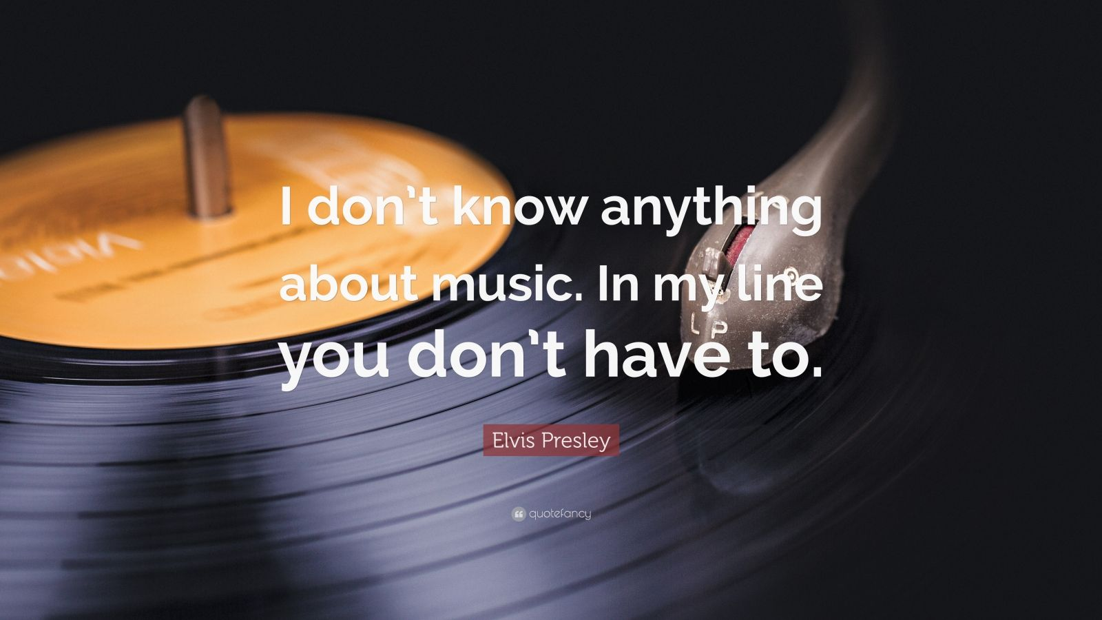 "Elvis Presley Quote: ""I don't know anything about music. In my line you don't have to."""