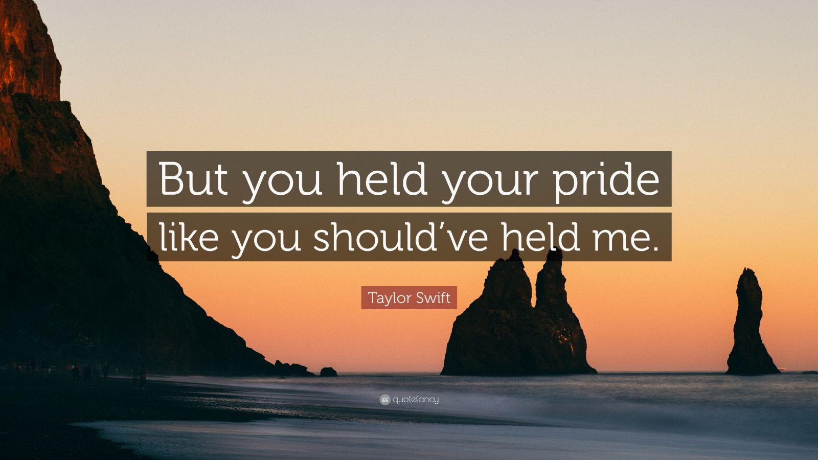 "Taylor Swift Quote: ""But you held your pride like you should've held me."""