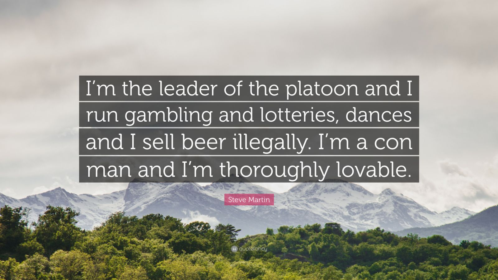 """Steve Martin Quote: """"I'm the leader of the platoon and I run gambling and lotteries, dances and I sell beer illegally. I'm a con man and I'm thoroughly lovable."""""""