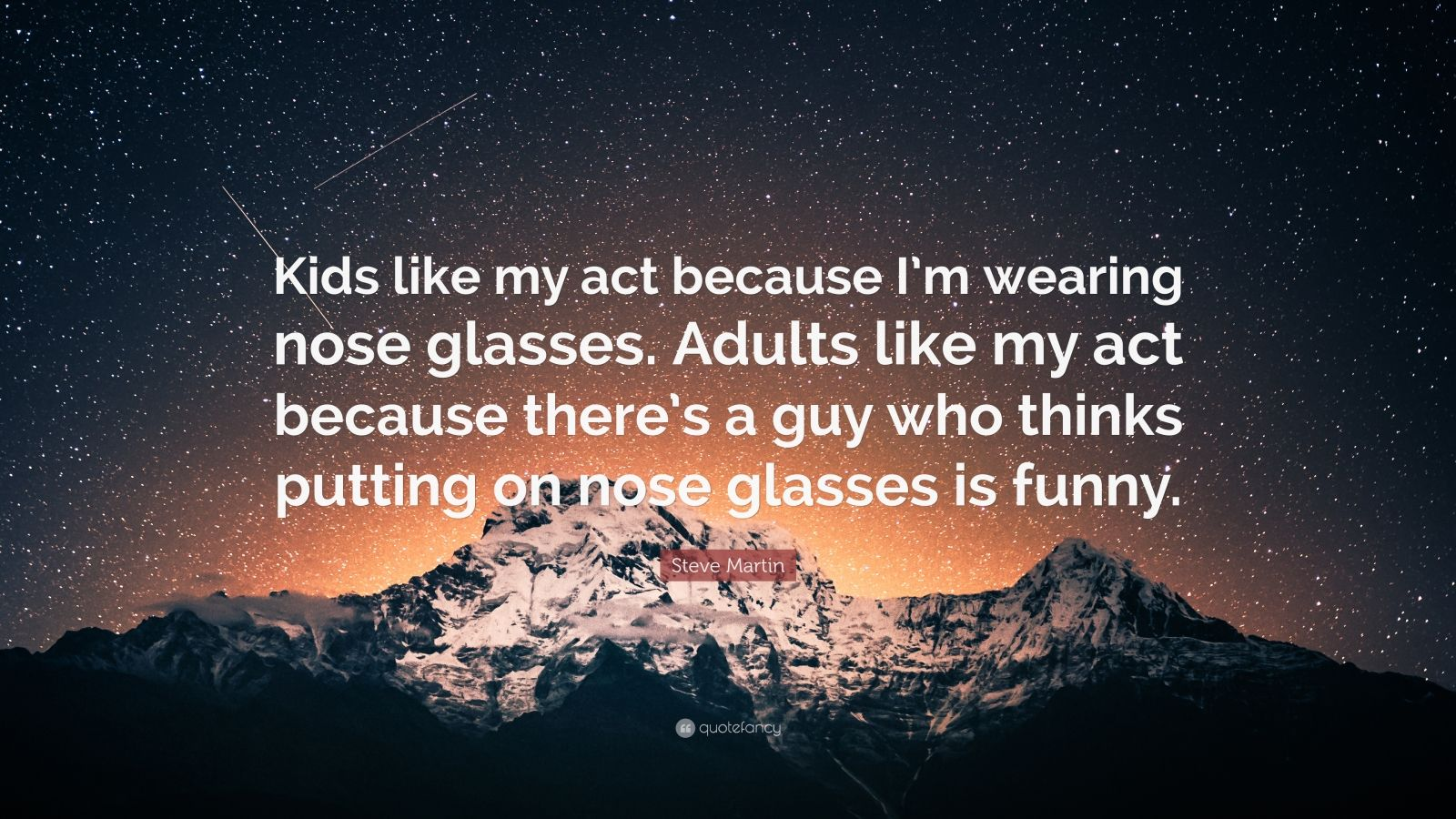 """Steve Martin Quote: """"Kids like my act because I'm wearing nose glasses. Adults like my act because there's a guy who thinks putting on nose glasses is funny."""""""