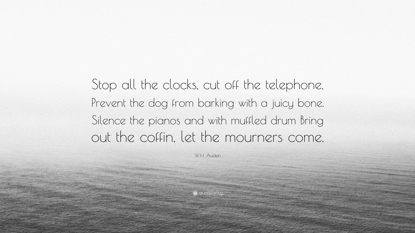 """W.H. Auden Quote: """"Stop all the clocks, cut off the telephone, Prevent the dog from barking with a juicy bone. Silence the pianos and with muffled drum Bring out the coffin, let the mourners come."""""""