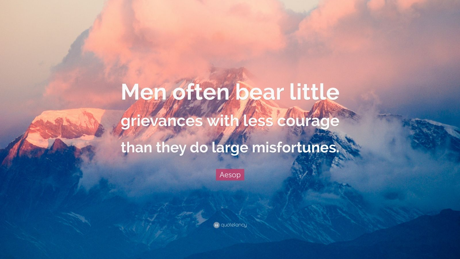 """Aesop Quote: """"Men often bear little grievances with less courage than they do large misfortunes."""""""