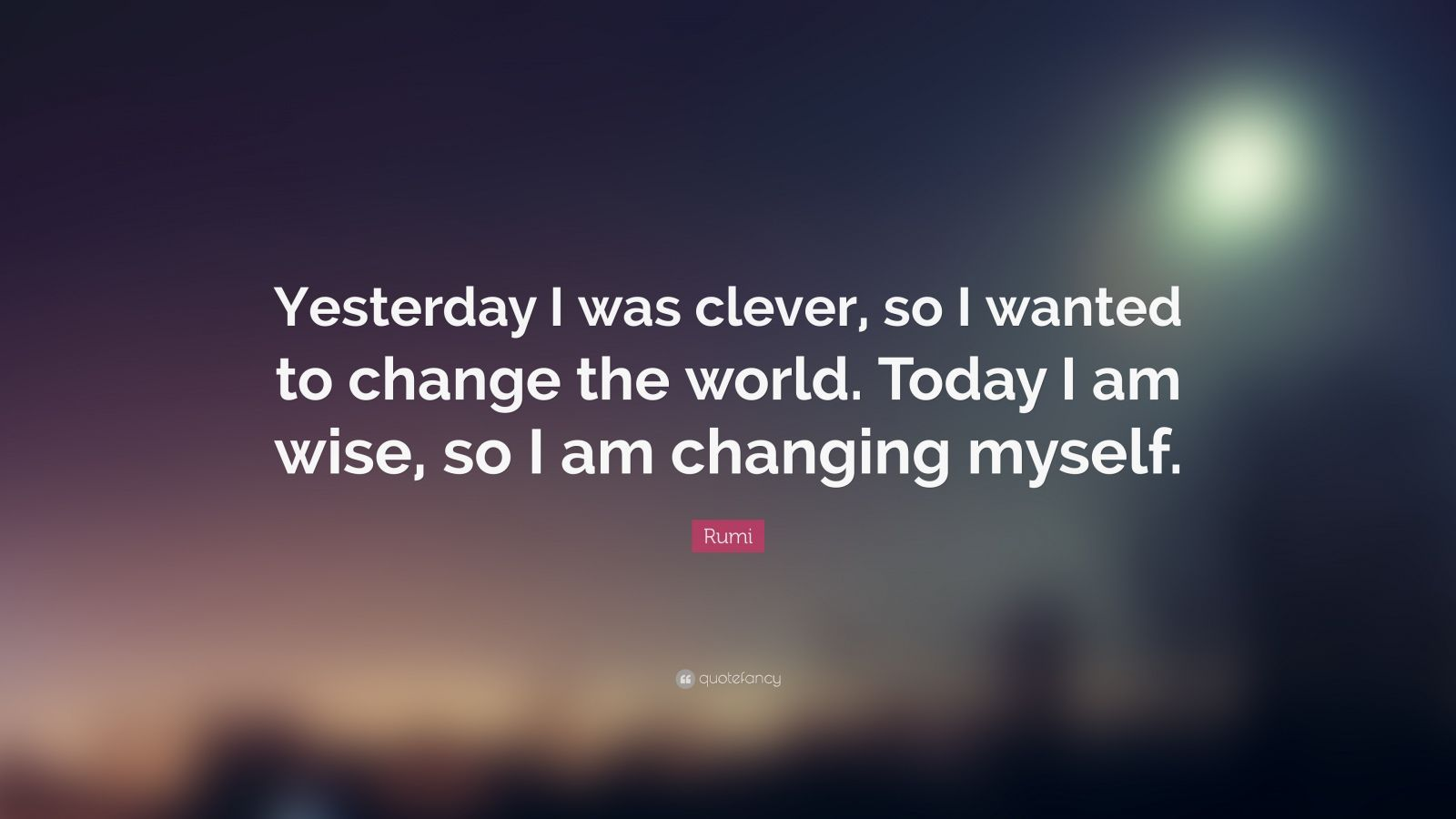"Rumi Quote: ""Yesterday I was clever, so I wanted to change the world.  Today I am wise, so I am changing myself."""
