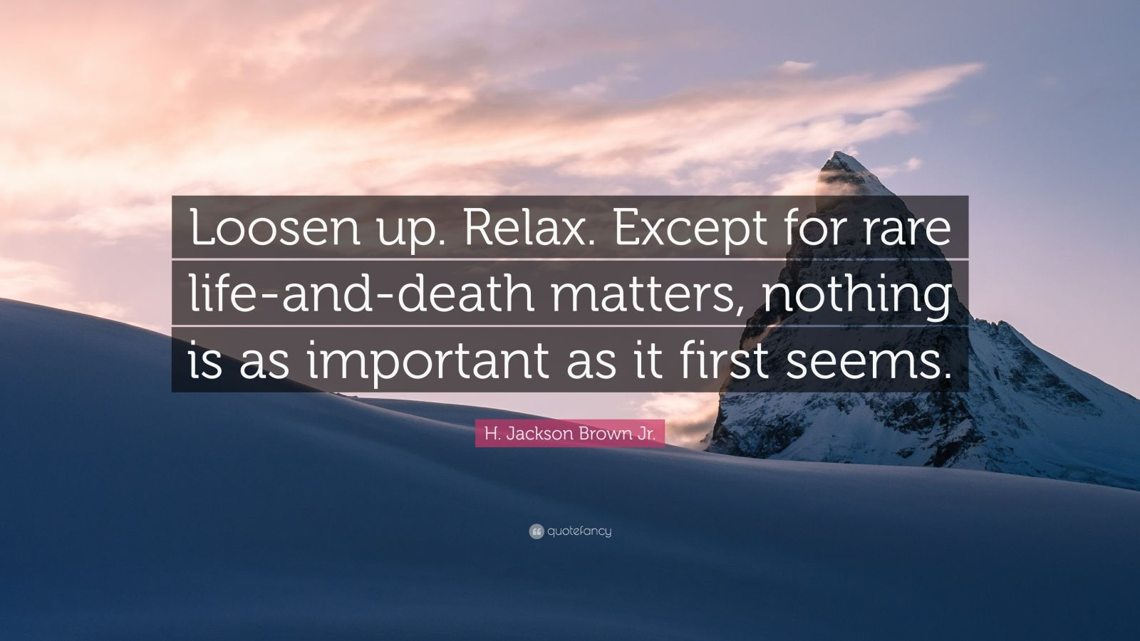 """H. Jackson Brown Jr. Quote: """"Loosen up. Relax. Except for rare life-and-death matters, nothing is as important as it first seems."""""""