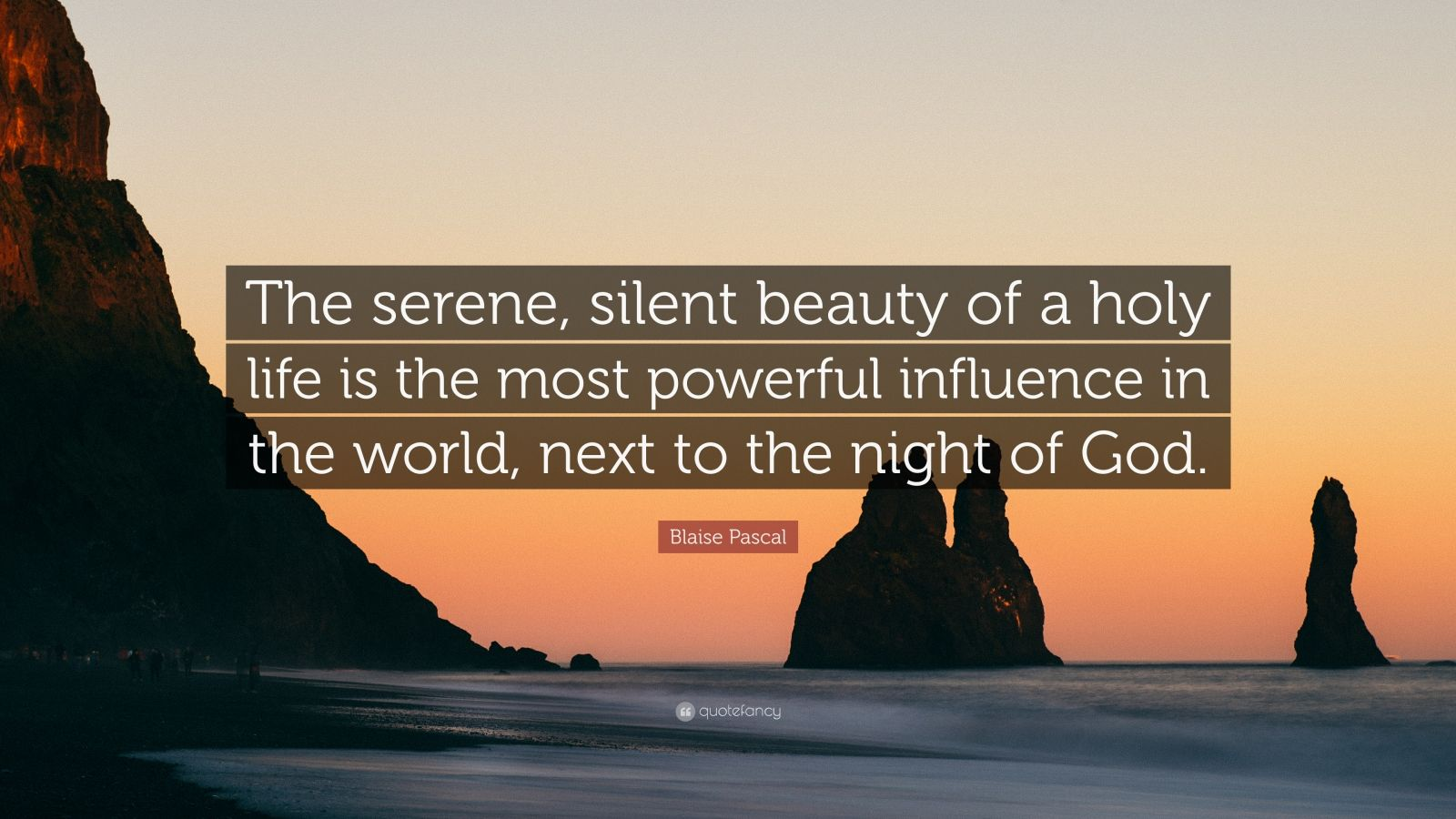 "Blaise Pascal Quote: ""The serene, silent beauty of a holy life is the most powerful influence in the world, next to the night of God."""