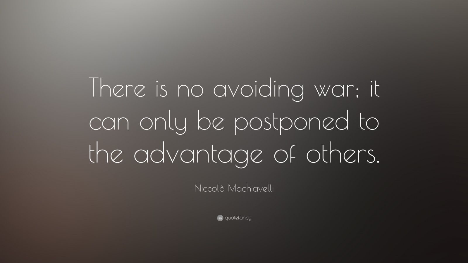 "Niccolò Machiavelli Quote: ""There is no avoiding war; it can only be postponed to the advantage of others."""