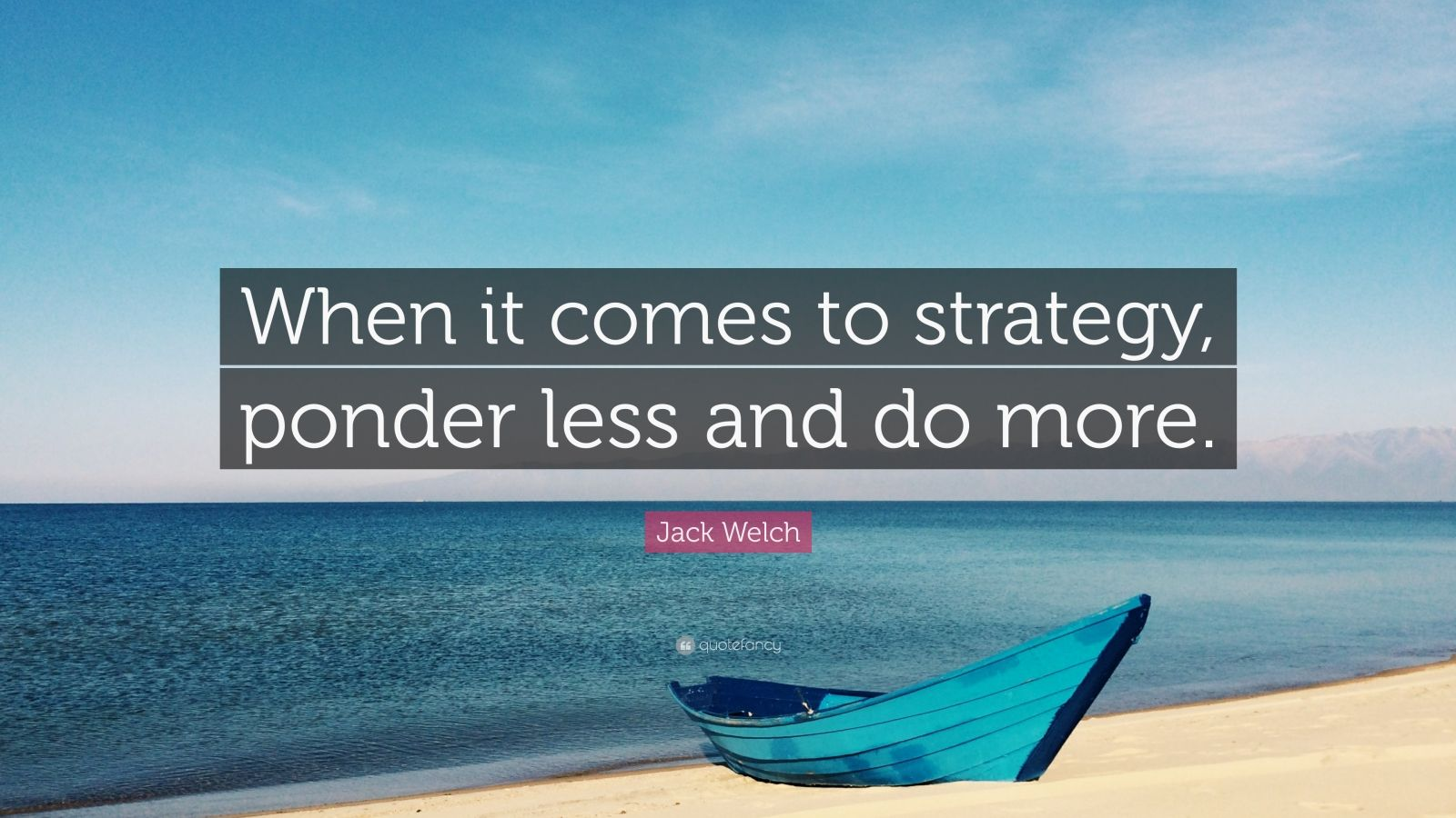"Jack Welch Quote: ""When it comes to strategy, ponder less and do more."""