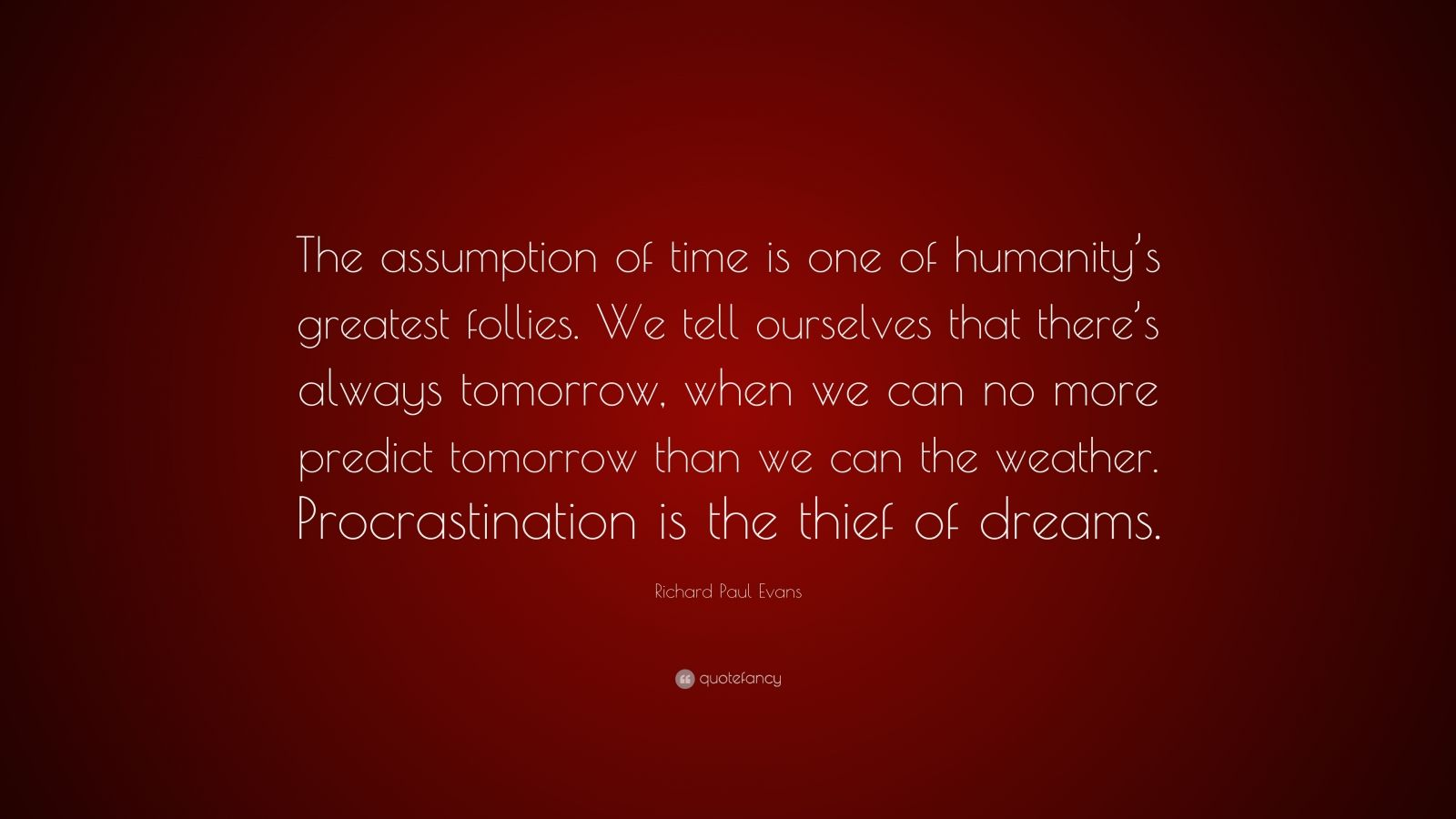 "Richard Paul Evans Quote: ""The assumption of time is one of humanity's greatest follies. We tell ourselves that there's always tomorrow, when we can no more predict tomorrow than we can the weather. Procrastination is the thief of dreams."""