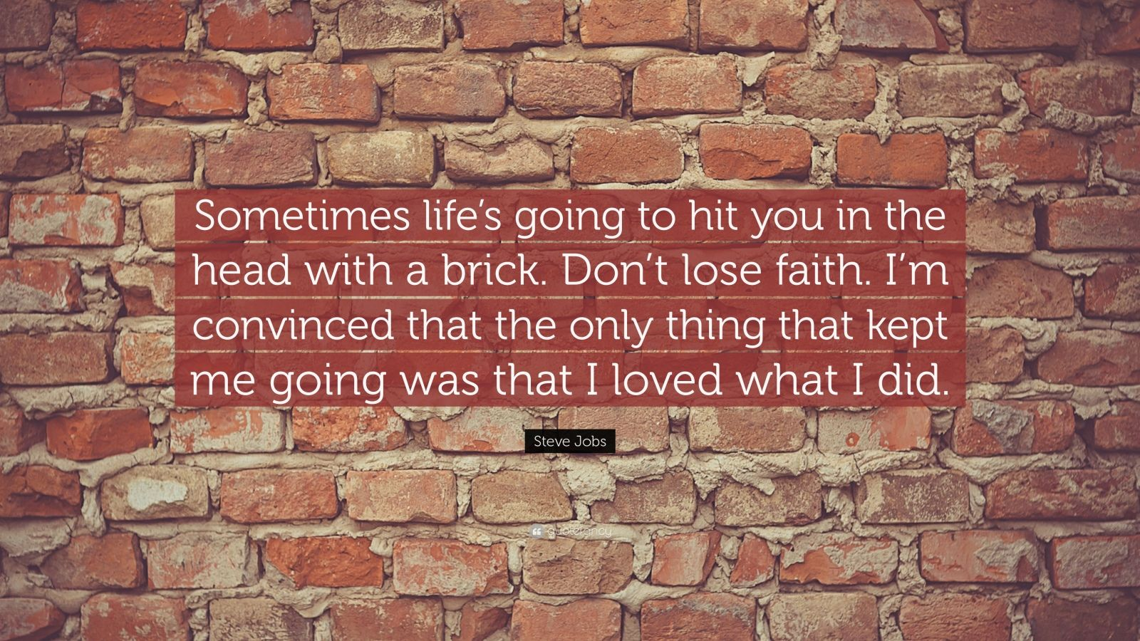 "Steve Jobs Quote: ""Sometimes life's going to hit you in the head with a brick. Don't lose faith. I'm convinced that the only thing that kept me going was that I loved what I did."""