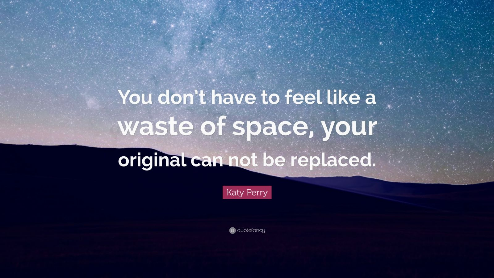 "Katy Perry Quote: ""You don't have to feel like a waste of space, your original can not be replaced."""