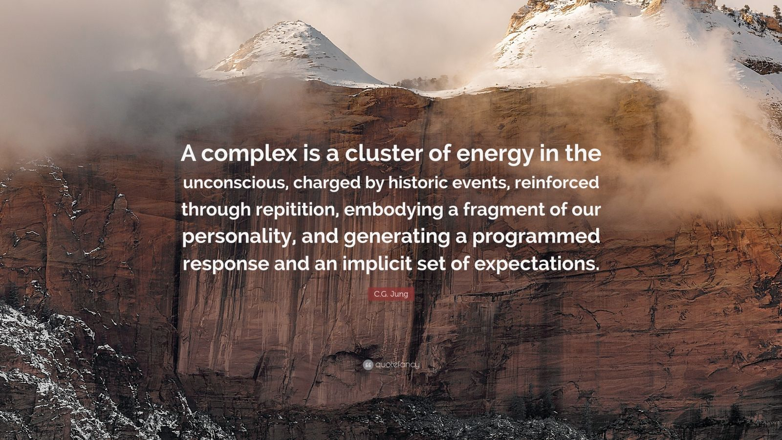 "C.G. Jung Quote: ""A complex is a cluster of energy in the unconscious, charged by historic events, reinforced through repitition, embodying a fragment of our personality, and generating a programmed response and an implicit set of expectations."""
