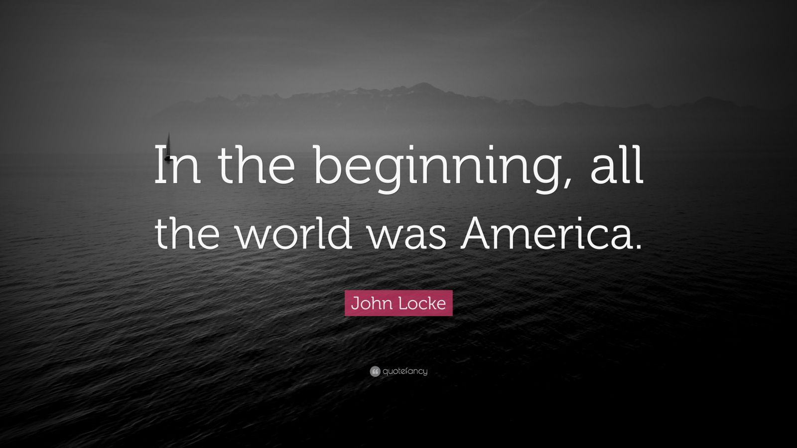 "John Locke Quote: ""In the beginning, all the world was America."""