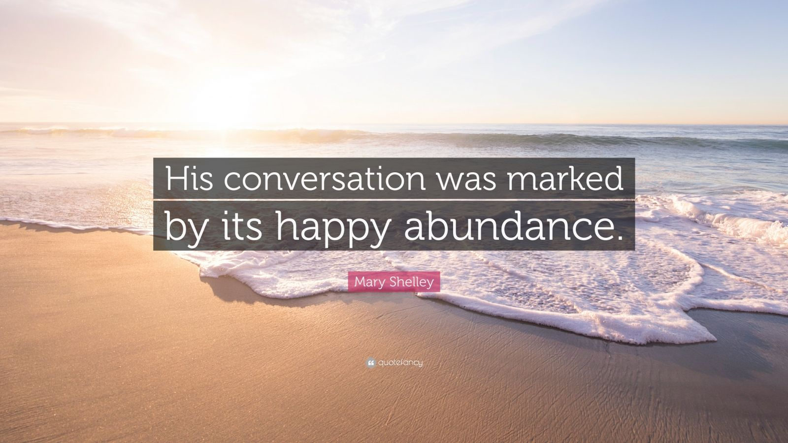 """Mary Shelley Quote: """"His conversation was marked by its happy abundance."""""""