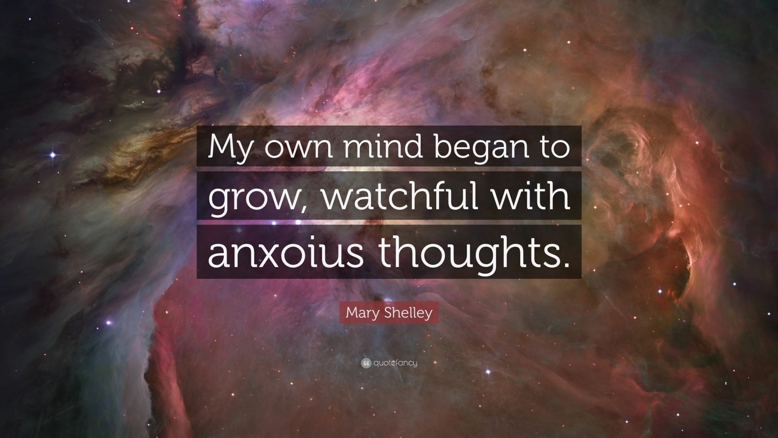 "Mary Shelley Quote: ""My own mind began to grow, watchful with anxoius thoughts."""