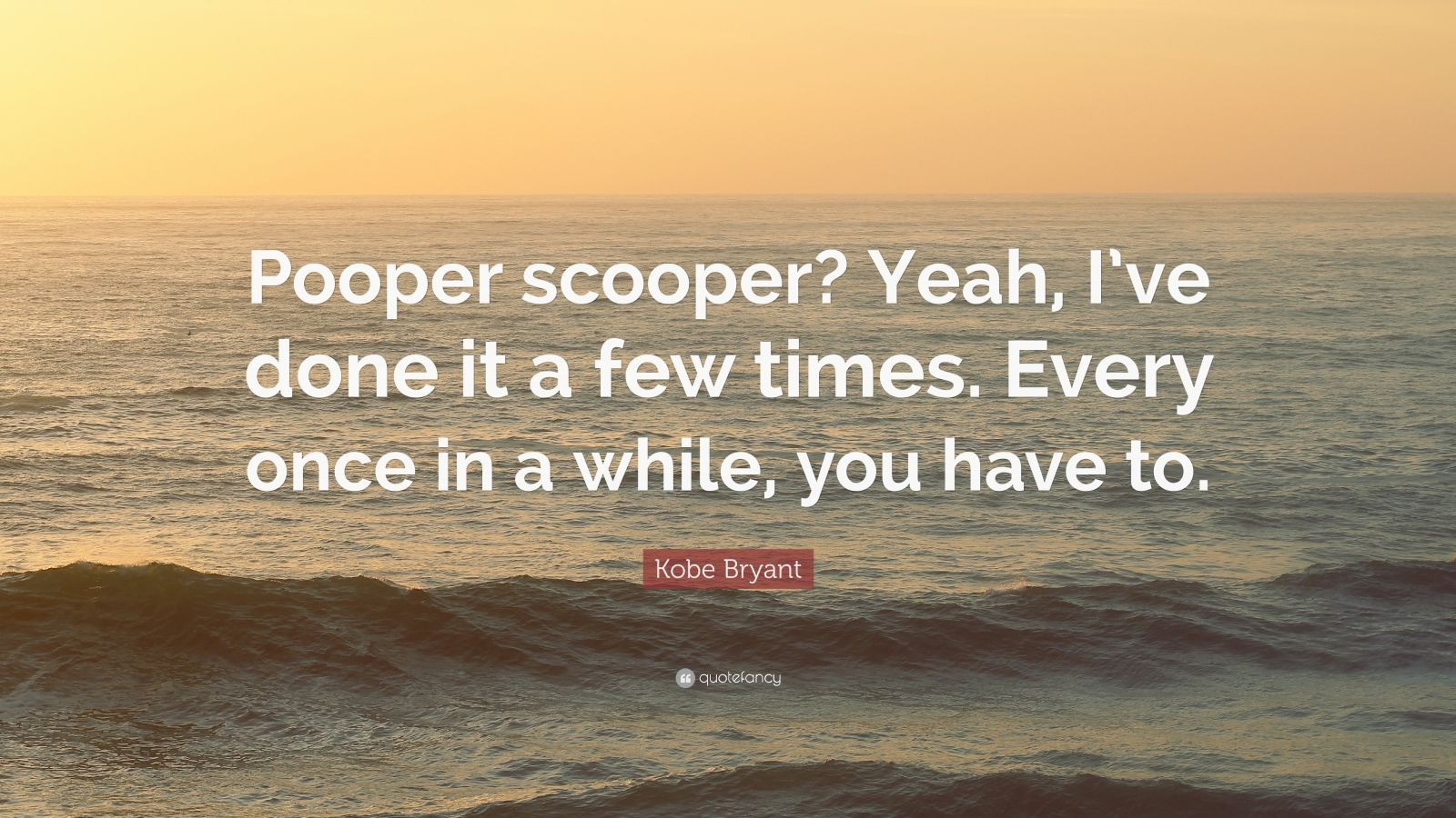 """Kobe Bryant Quote: """"Pooper scooper? Yeah, I've done it a few times. Every once in a while, you have to."""""""