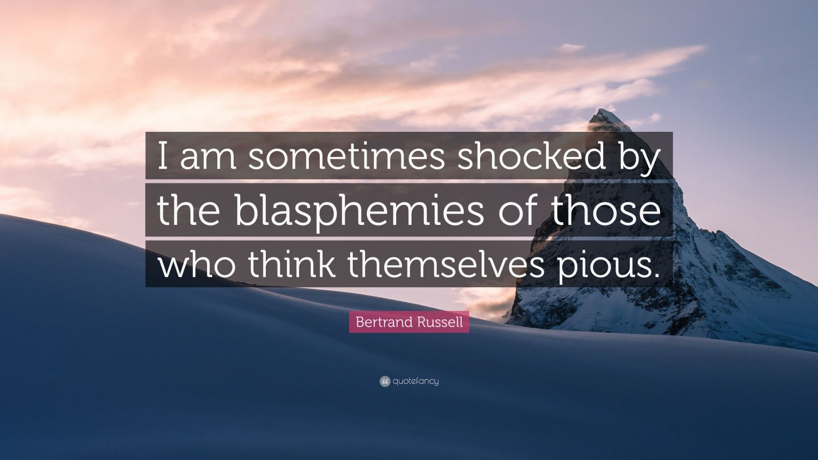 """Bertrand Russell Quote: """"I am sometimes shocked by the blasphemies of those who think themselves pious."""""""