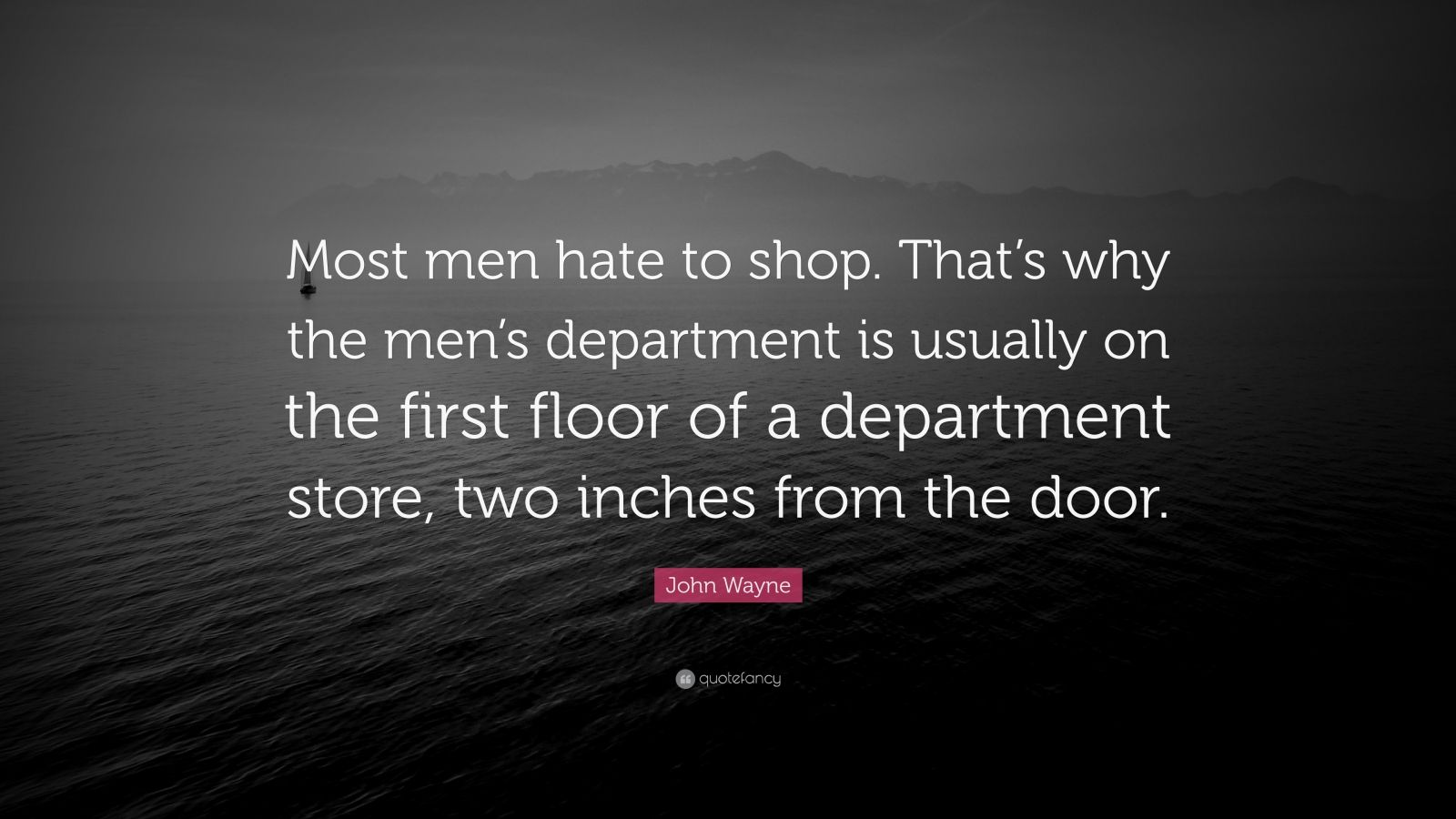 """John Wayne Quote: """"Most men hate to shop. That's why the men's department is usually on the first floor of a department store, two inches from the door."""""""