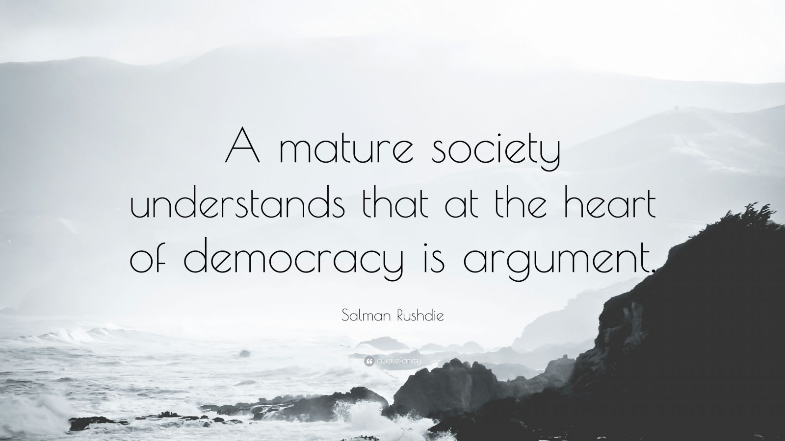 """Salman Rushdie Quote: """"A mature society understands that at the heart of democracy is argument."""""""