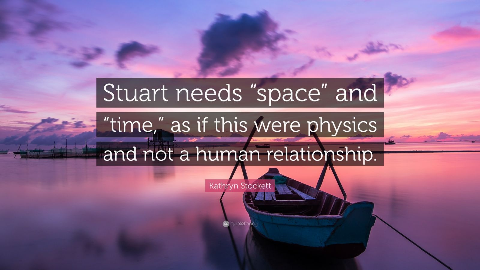 """Kathryn Stockett Quote: """"Stuart needs """"space"""" and """"time,"""" as if this were physics and not a human relationship."""""""