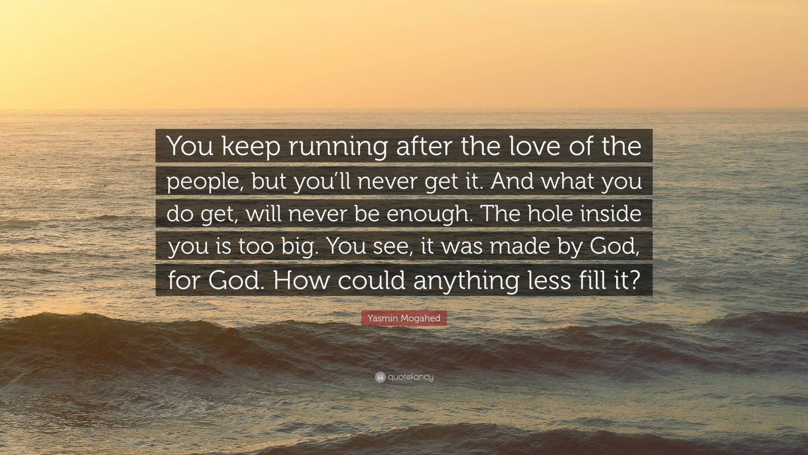 "Yasmin Mogahed Quote: ""You keep running after the love of the people, but you'll never get it. And what you do get, will never be enough. The hole inside you is too big. You see, it was made by God, for God. How could anything less fill it?"""