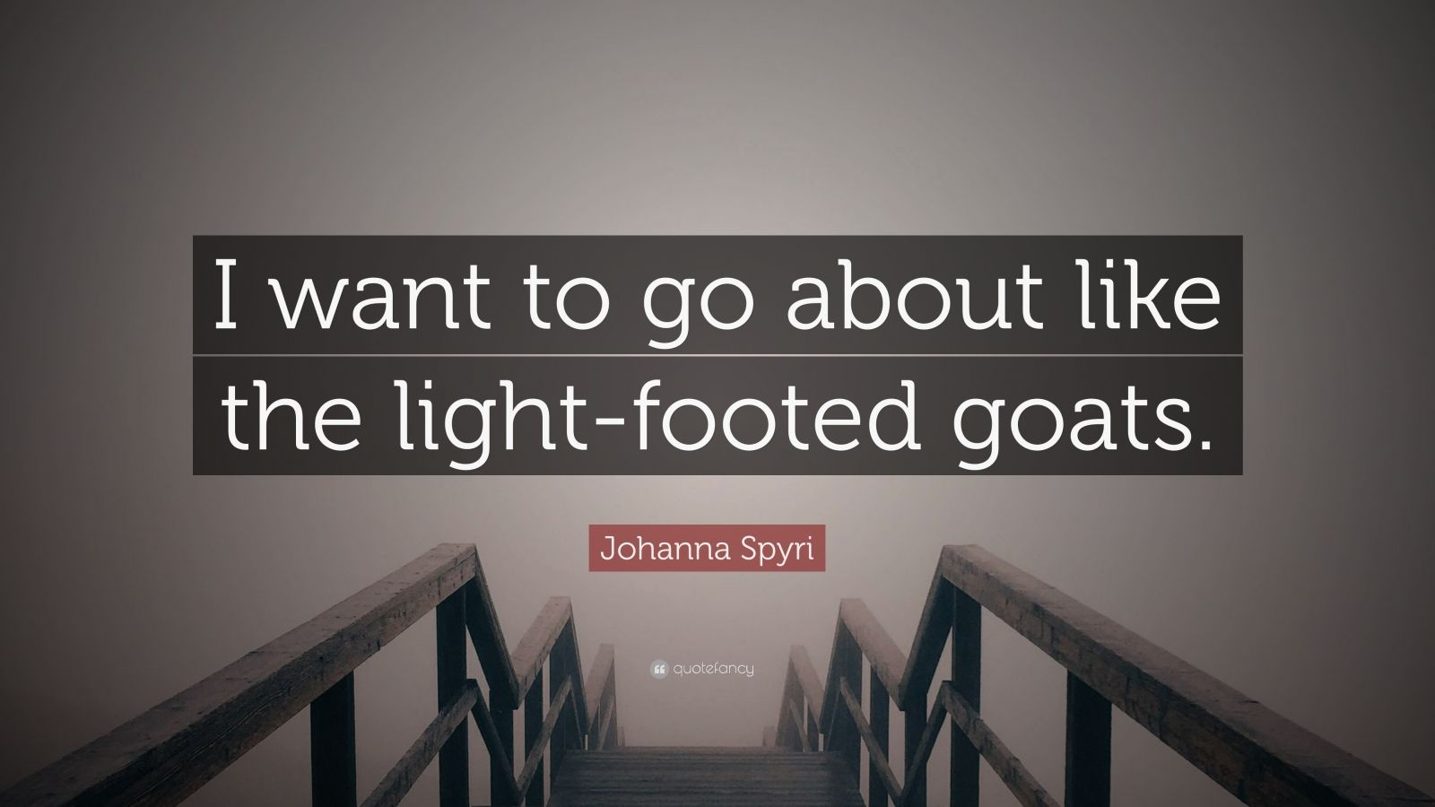 "Johanna Spyri Quote: ""I want to go about like the light-footed goats."""