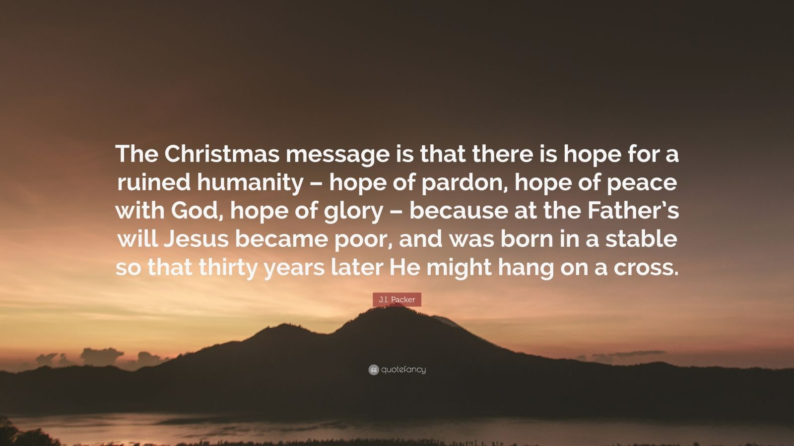 """J.I. Packer Quote: """"The Christmas message is that there is hope for a ruined humanity – hope of pardon, hope of peace with God, hope of glory – because at the Father's will Jesus became poor, and was born in a stable so that thirty years later He might hang on a cross."""""""