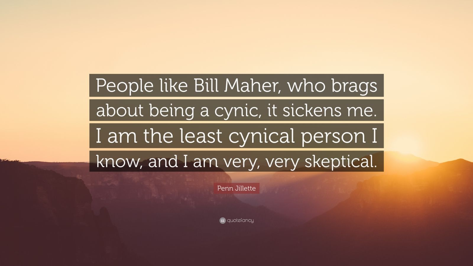 """Penn Jillette Quote: """"People like Bill Maher, who brags about being a cynic, it sickens me. I am the least cynical person I know, and I am very, very skeptical."""""""