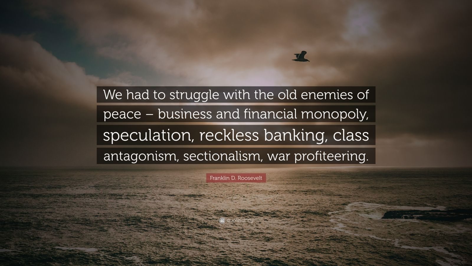 """Franklin D. Roosevelt Quote: """"We had to struggle with the old enemies of peace – business and financial monopoly, speculation, reckless banking, class antagonism, sectionalism, war profiteering."""""""