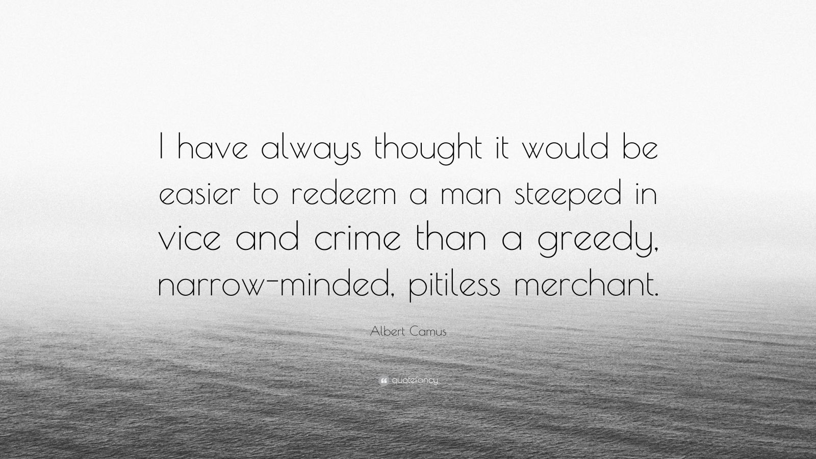 "Albert Camus Quote: ""I have always thought it would be easier to redeem a man steeped in vice and crime than a greedy, narrow-minded, pitiless merchant."""