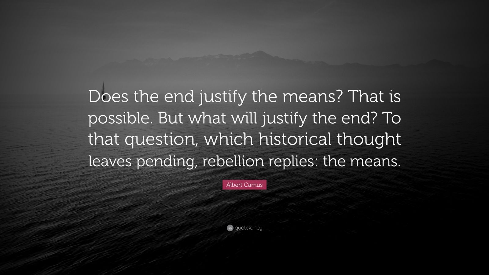 """Albert Camus Quote: """"Does the end justify the means? That is possible. But what will justify the end? To that question, which historical thought leaves pending, rebellion replies: the means."""""""
