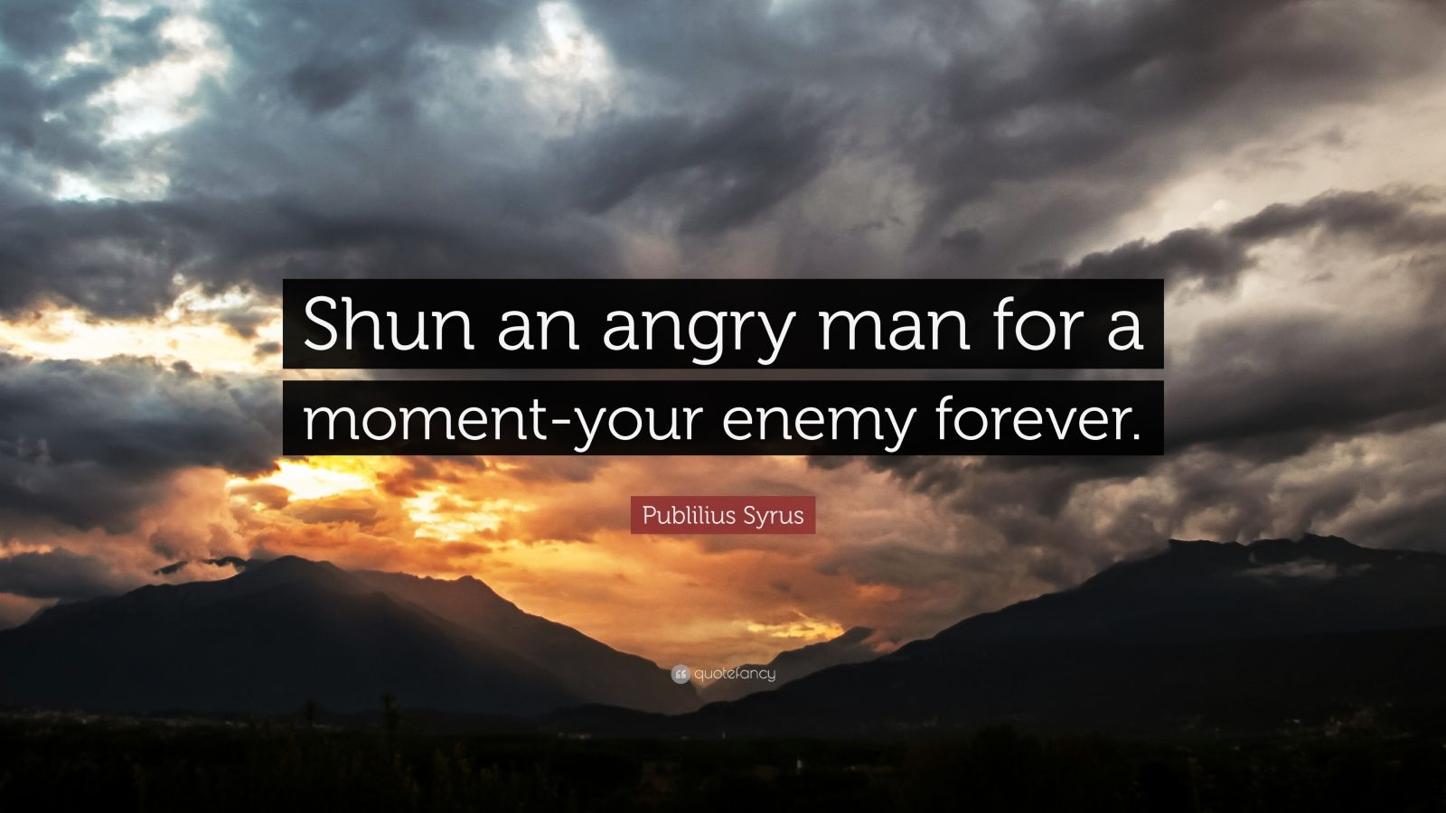 "Publilius Syrus Quote: ""Shun an angry man for a moment-your enemy forever."""