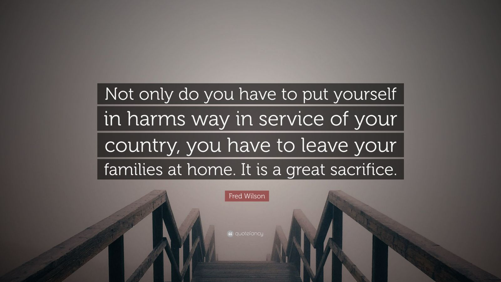 """Fred Wilson Quote: """"Not only do you have to put yourself in harms way in service of your country, you have to leave your families at home. It is a great sacrifice."""""""