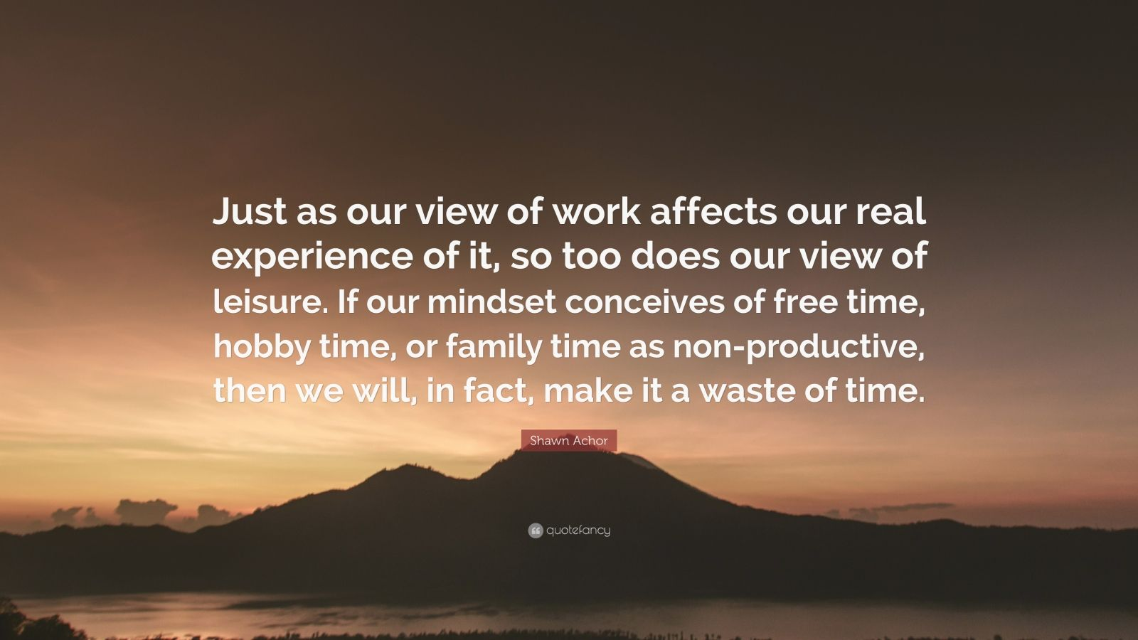 """Shawn Achor Quote: """"Just as our view of work affects our real experience of it, so too does our view of leisure. If our mindset conceives of free time, hobby time, or family time as non-productive, then we will, in fact, make it a waste of time."""""""