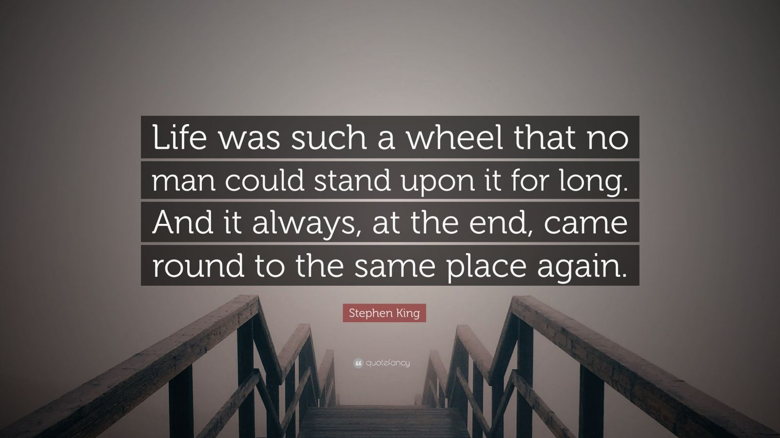 "Stephen King Quote: ""Life was such a wheel that no man could stand upon it for long. And it always, at the end, came round to the same place again."""