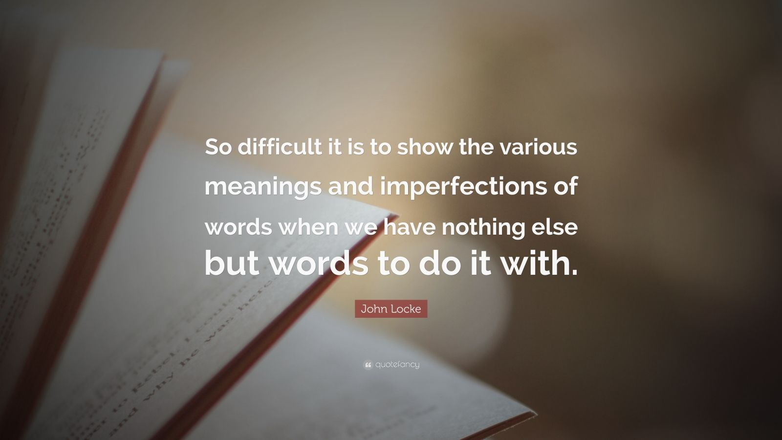 """John Locke Quote: """"So difficult it is to show the various meanings and imperfections of words when we have nothing else but words to do it with."""""""
