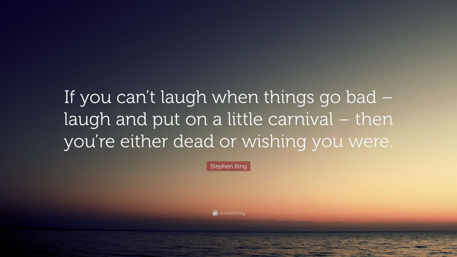 """Stephen King Quote: """"If you can't laugh when things go bad – laugh and put on a little carnival – then you're either dead or wishing you were."""""""