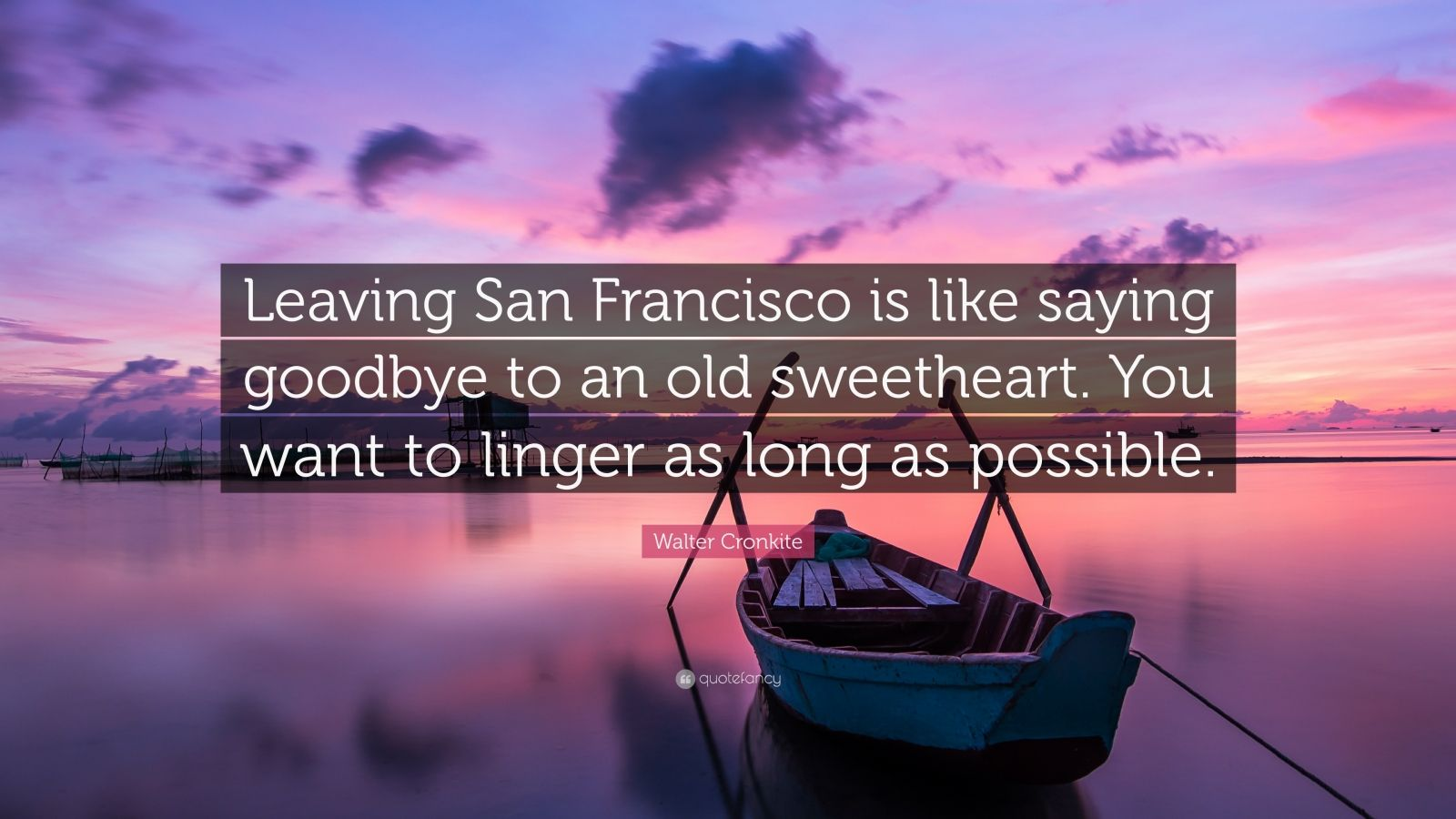 """Walter Cronkite Quote: """"Leaving San Francisco is like saying goodbye to an old sweetheart. You want to linger as long as possible."""""""