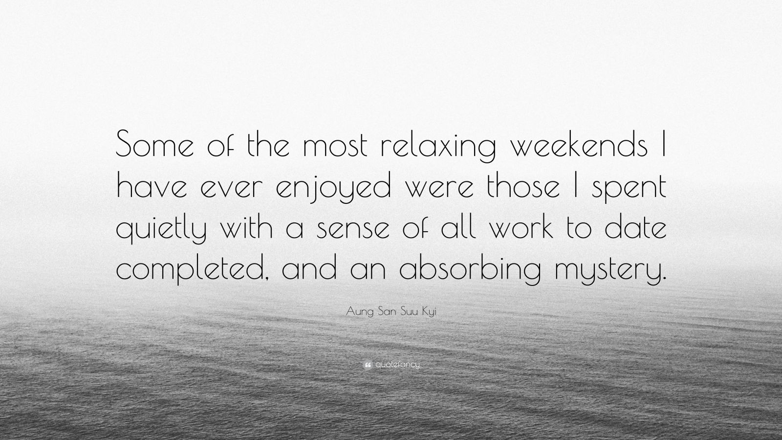 """Aung San Suu Kyi Quote: """"Some of the most relaxing weekends I have ever enjoyed were those I spent quietly with a sense of all work to date completed, and an absorbing mystery."""""""